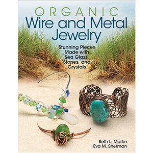 Organic Wire and Metal Jewelry: Stunning Pieces Made with Sea Glass, Stones and Crystals by Beth L. Martin and Eva M. Sherman